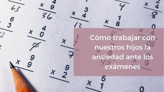 Cómo trabajar con nuestros hijos la ansiedad ante los exámenes